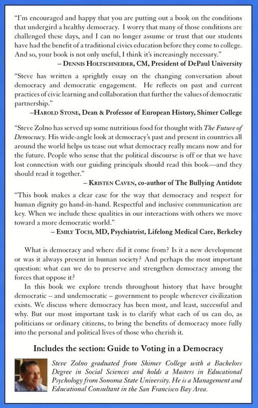 Positive reviews on the back cover of the book The Future of Democracy by Steve Zolno, available wherever books are sold (Kindle and paperback versions on Amazon.com), including from Dennis Holtschneider, President of DePaul University; History Professor Harold Stone; author Kristen Caven; and Psychiatrist Emily Toch.